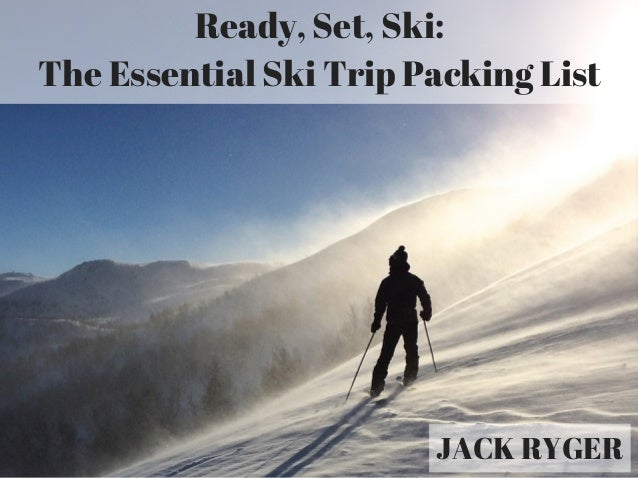 Ready, Set, Ski: The Essential Ski Trip Packing List JACK RYGER