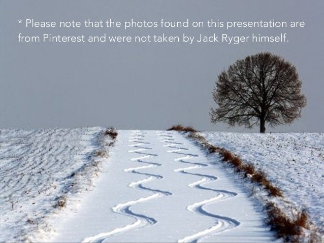 * Please note that the photos found on this presentation are from Pinterest and were not taken by Jack Ryger himself.