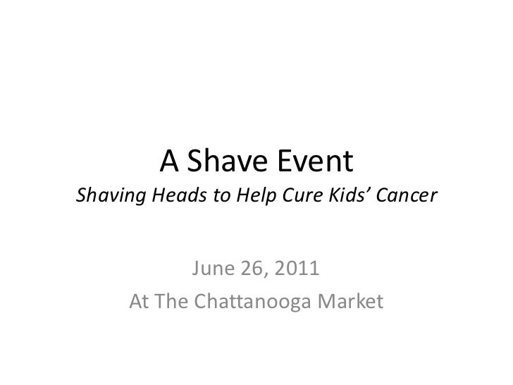 A Shave EventShaving Heads to Help Cure Kids' Cancer<br />June 26, 2011<br />At The Chattanooga Market<br />