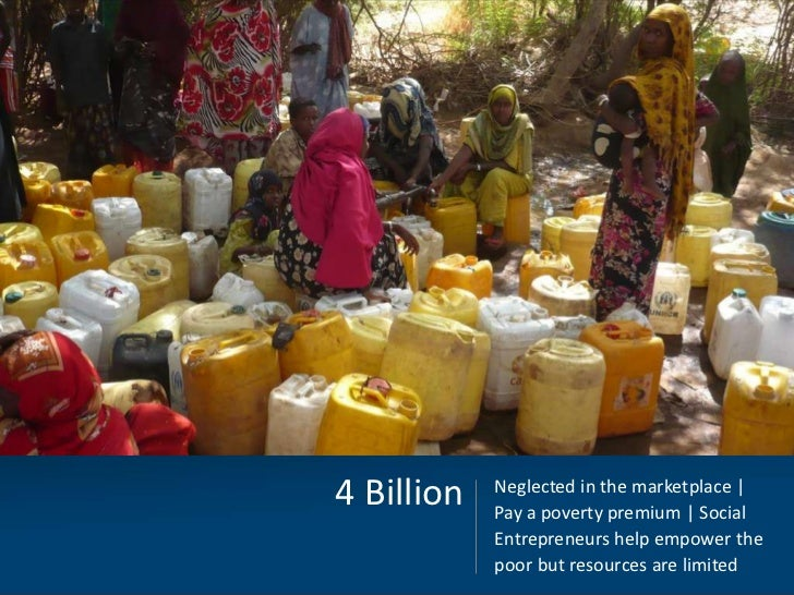4 Billion   Neglected in the marketplace |            Pay a poverty premium | Social            Entrepreneurs help empower...