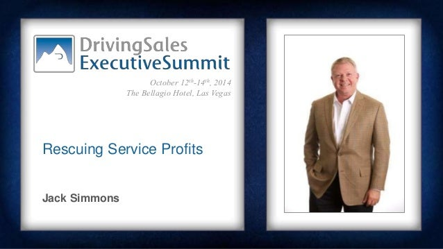 October 12th-14th, 2014  The Bellagio Hotel, Las Vegas  Rescuing Service Profits  Jack Simmons