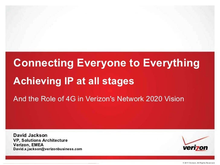 Connecting Everyone to Everything Achieving IP at all stages And the Role of 4G in Verizon's Network 2020 Vision David Jac...