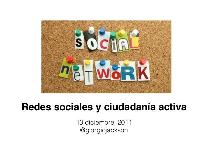 Redes sociales y ciudadanía activa           13 diciembre, 2011            @giorgiojackson