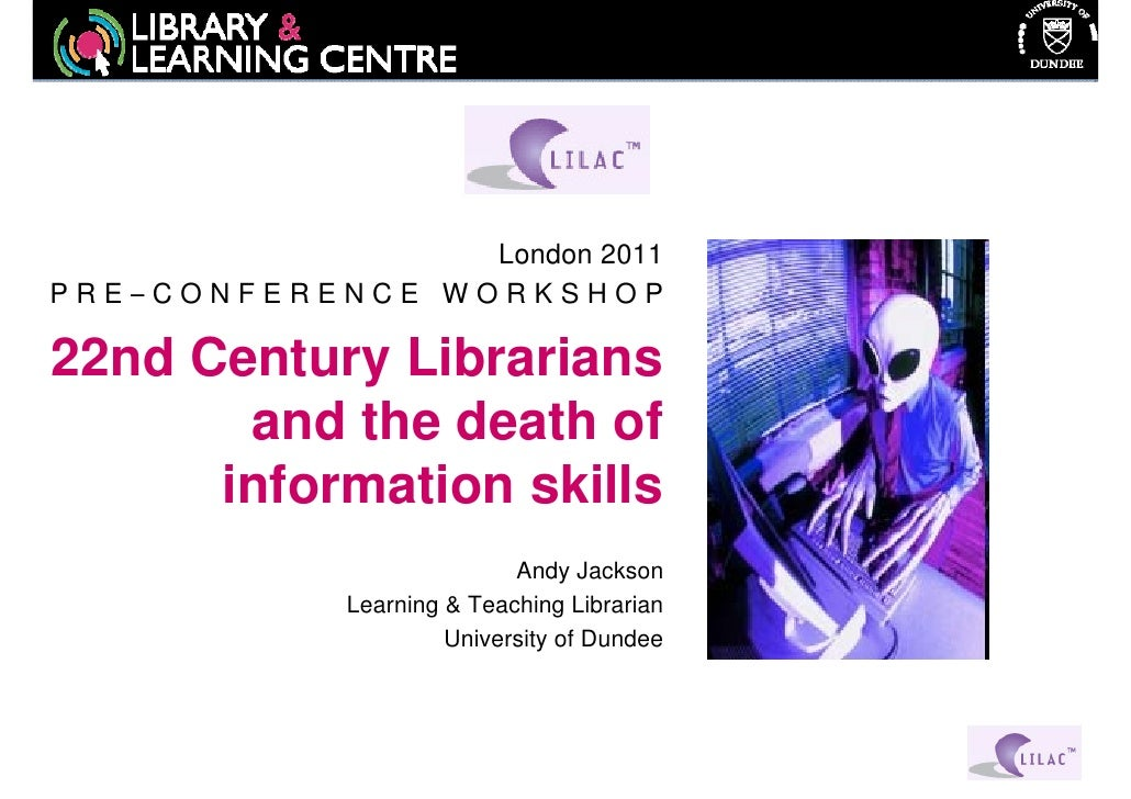London 2011PRE–CONFERENCE WORKSHOP22nd Century Librarians       and the death of      information skills                  ...