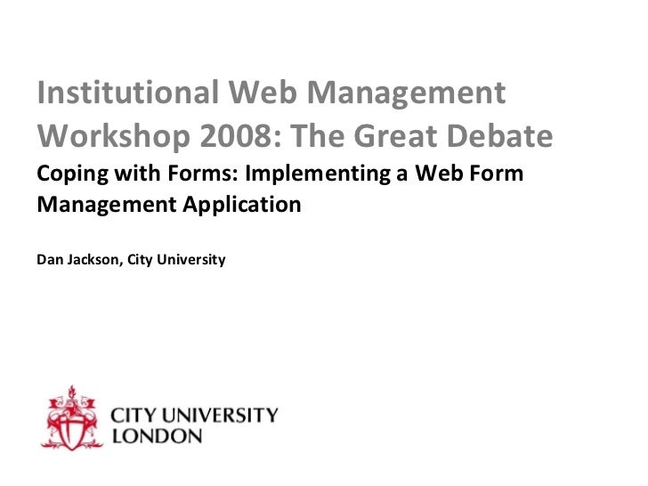 Institutional Web Management Workshop 2008: The Great Debate Coping with Forms: Implementing a Web Form Management Applica...