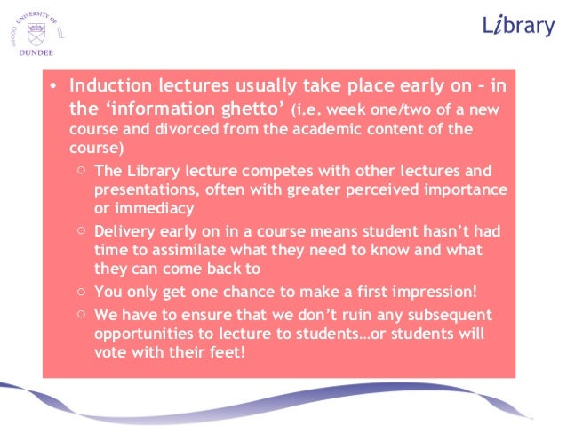 • Induction lectures usually take place early on – in the 'information ghetto' (i.e. week one/two of a new course and divo...