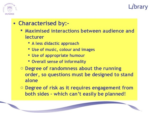 • Characterised by:-  Maximised interactions between audience and lecturer  A less didactic approach  Use of music, col...