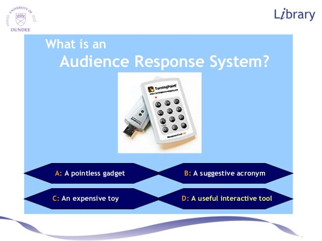 What is an Audience Response System? A: A pointless gadget B: A suggestive acronym C: An expensive toy D: A useful interac...