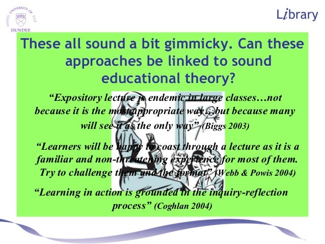 """These all sound a bit gimmicky. Can these approaches be linked to sound educational theory? """"Learning in action is grounde..."""