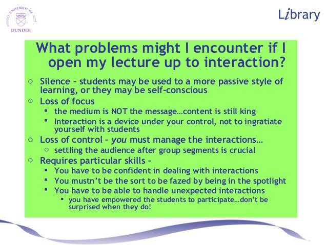 What problems might I encounter if I open my lecture up to interaction? o Silence – students may be used to a more passive...
