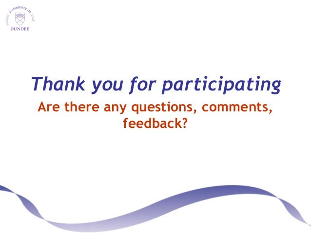 Thank you for participating Are there any questions, comments, feedback?