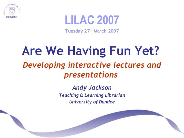 LILAC 2007 Tuesday 27th March 2007 Are We Having Fun Yet? Developing interactive lectures and presentations Andy Jackson T...