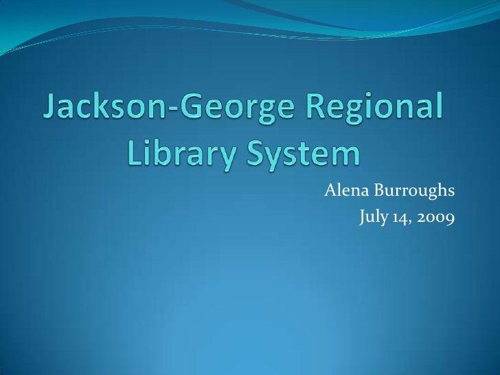 Jackson-George Regional Library System<br />Alena Burroughs<br />July 14, 2009<br />