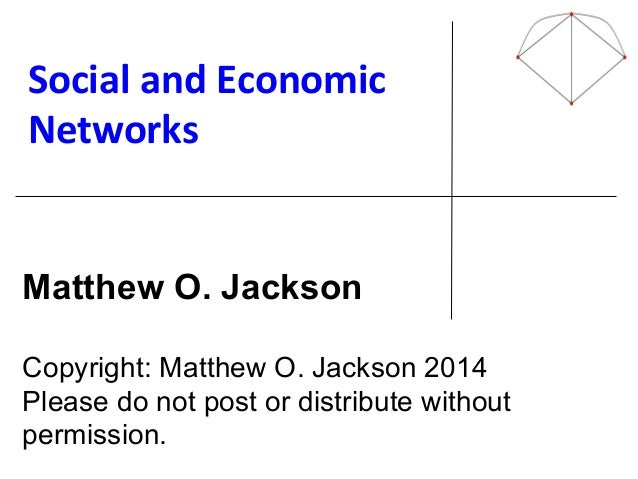 Social'and'Economic' Networks' ! ! ! ! ! ! ! Matthew O. Jackson Copyright: Matthew O. Jackson 2014 Please do not post or d...