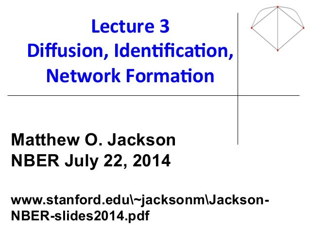 Lecture'3' Diffusion,'Iden@fica@on,' Network'Forma@on' ! ! ! ! ! ! ! Matthew O. Jackson NBER July 22, 2014 www.stanford.edu~...