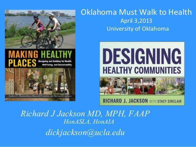 Richard J Jackson MD, MPH, FAAPHonASLA, HonAIAdickjackson@ucla.eduOklahoma Must Walk to HealthApril 3,2013University of Ok...