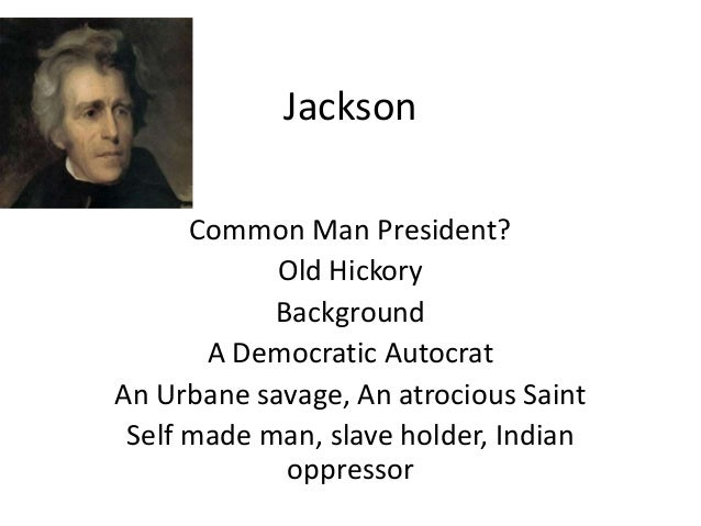 Jackson Common Man President? Old Hickory Background A Democratic Autocrat An Urbane savage, An atrocious Saint Self made ...