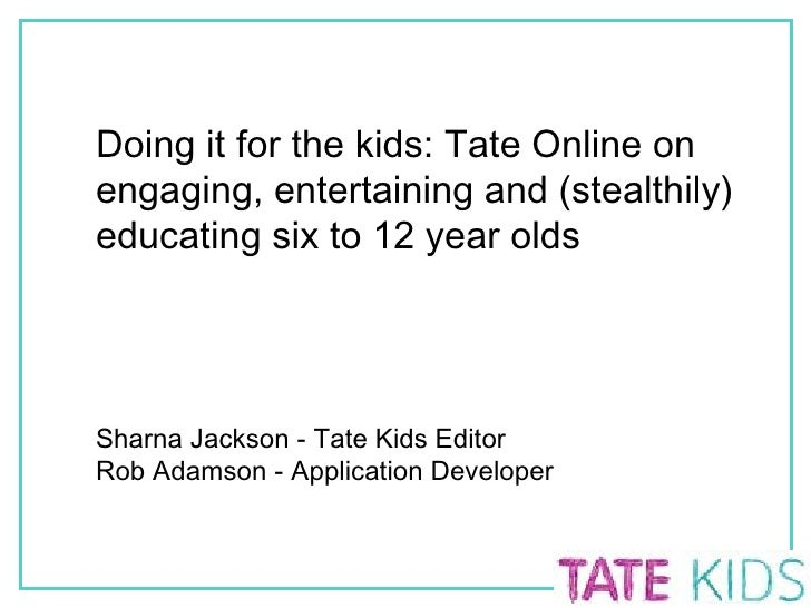Doing it for the kids: Tate Online on engaging, entertaining and (stealthily) educating six to 12 year olds Sharna Jackson...