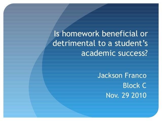 Is homework beneficial or detrimental to a student's academic success? Jackson Franco Block C Nov. 29 2010