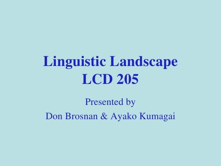 Linguistic Landscape LCD 205 Presented by Don Brosnan & Ayako Kumagai