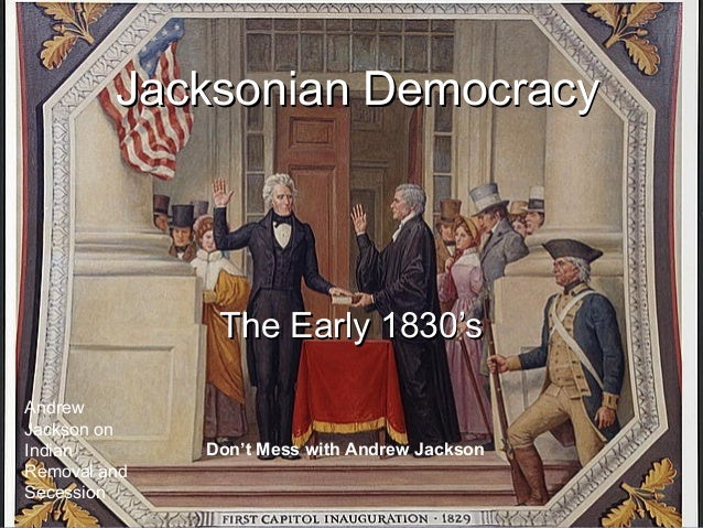 Jacksonian Democracy  The Early 1830's Andrew Jackson on Indian Removal and Secession  Don't Mess with Andrew Jackson