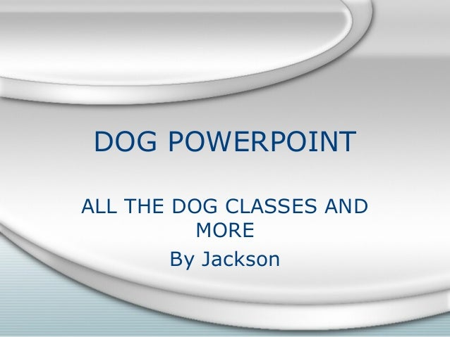 DOG POWERPOINT ALL THE DOG CLASSES AND MORE By Jackson