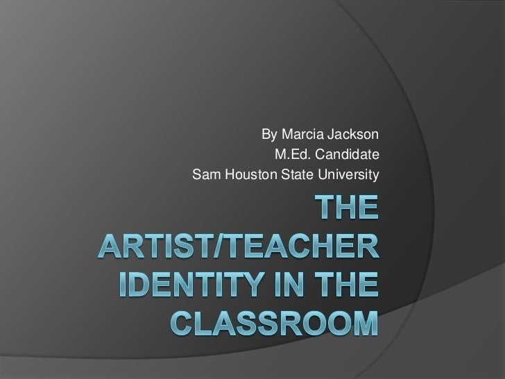 The artist/teacher identity in the classroom<br />By Marcia Jackson<br />M.Ed. Candidate<br />Sam Houston State University...