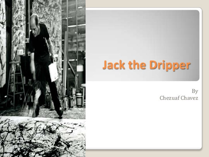 Jack the Dripper<br />By <br />Chezuaf Chavez<br />