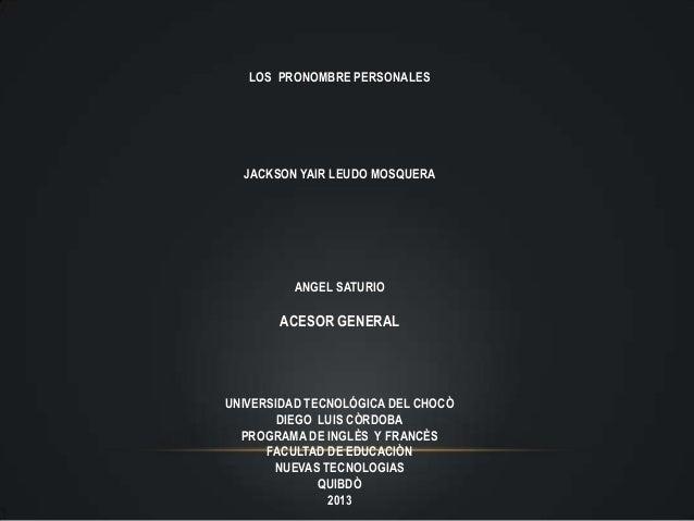 LOS PRONOMBRE PERSONALES  JACKSON YAIR LEUDO MOSQUERA          ANGEL SATURIO       ACESOR GENERALUNIVERSIDAD TECNOLÓGICA D...