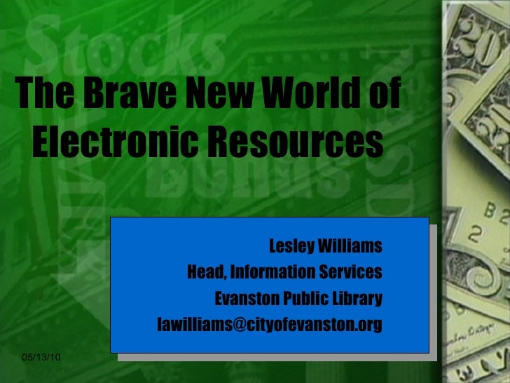 The Brave New World of Electronic Resources Lesley Williams Head, Information Services Evanston Public Library [email_addr...