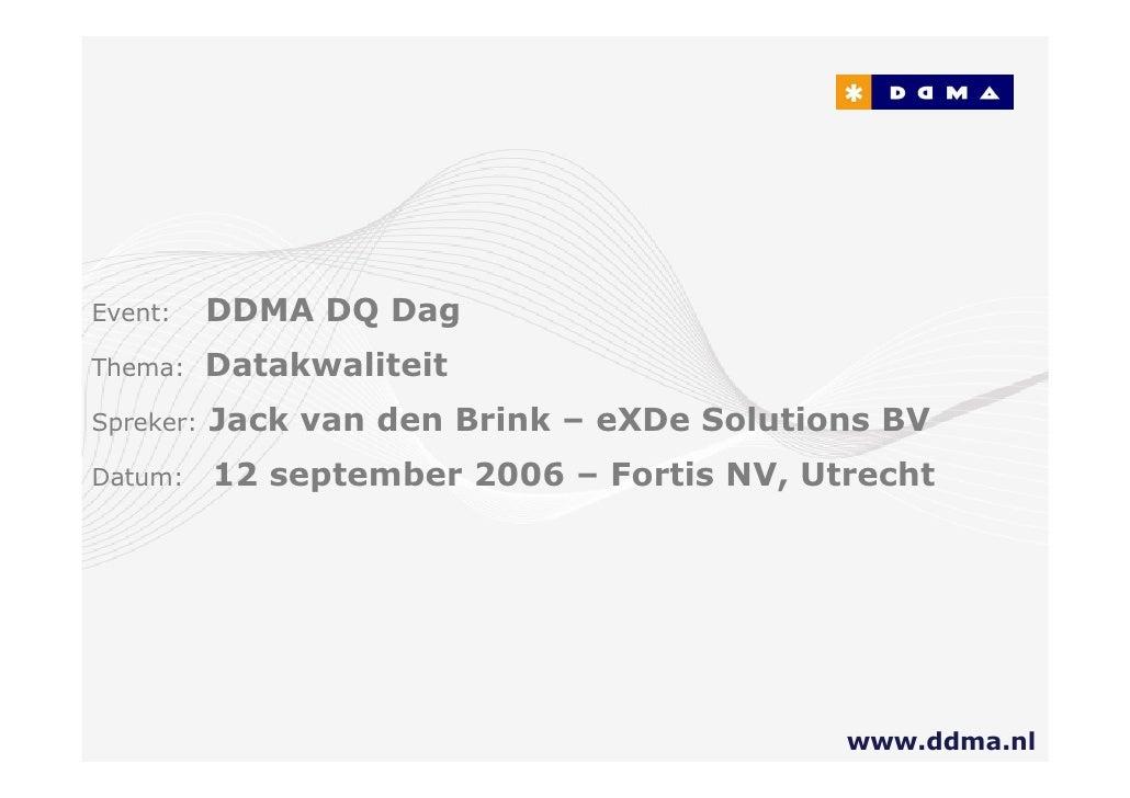 vent:      DDMA DQ Dag hema:      Datakwaliteit  preker:   Jack van den Brink – eXDe Solutions BV Datum:     12 september ...