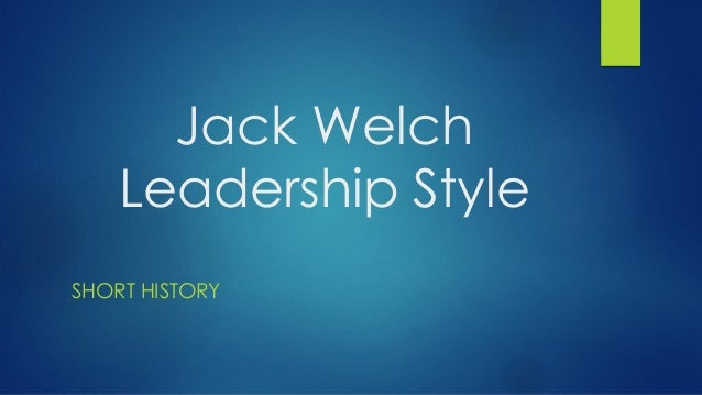leadership style of jack welch John francis jack welch jr (born november 19, 1935) is an american retired  business  under welch's leadership, ge increased market value from $12  billion in 1981 to $280 billion, making 600 acquisitions while shifting into  emerging.