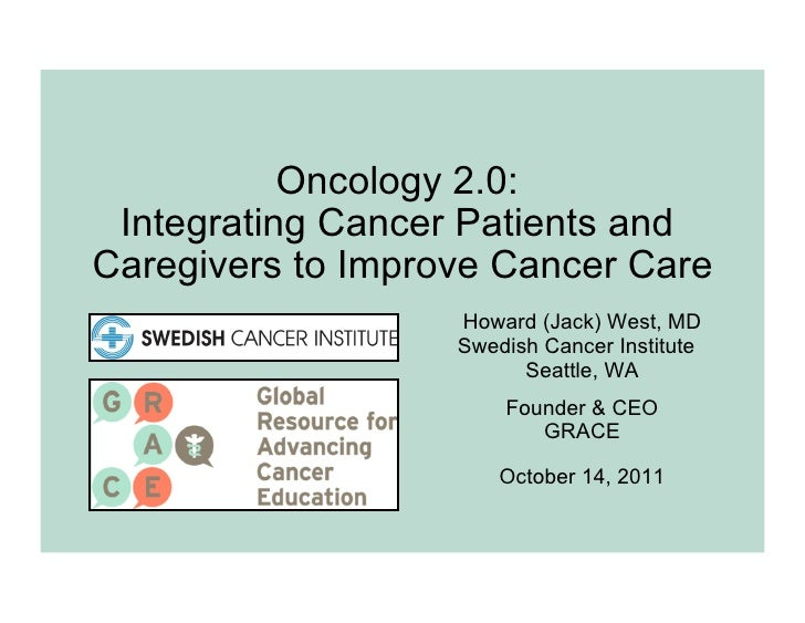 Oncology 2.0: Integrating Cancer Patients andCaregivers to Improve Cancer Care                   Howard (Jack) West, MD   ...