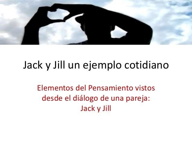 Jack y Jill un ejemplo cotidiano   Elementos del Pensamiento vistos    desde el diálogo de una pareja:               Jack ...