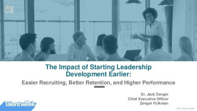 © 2016 Zenger Folkman The Impact of Starting Leadership Development Earlier: Easier Recruiting, Better Retention, and High...