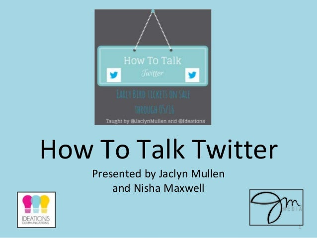 How To Talk Twitter Presented by Jaclyn Mullen and Nisha Maxwell 1