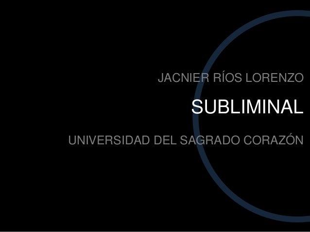 SUBLIMINAL UNIVERSIDAD DEL SAGRADO CORAZÓN JACNIER RÍOS LORENZO
