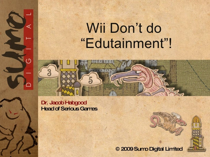 """Dr. Jacob Habgood Head of Serious Games © 2009  Sumo Digital Limited   Wii Don't do """"Edutainment""""!"""