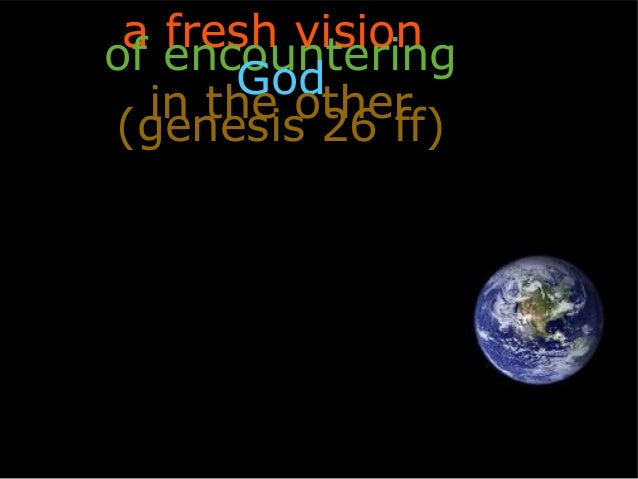 a fresh visionof encountering      God  in the other(genesis 26 ff)
