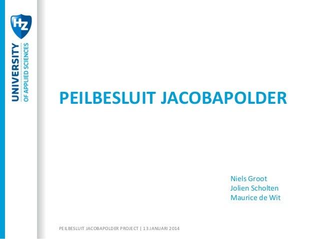 PEILBESLUIT JACOBAPOLDER  Niels Groot Jolien Scholten Maurice de Wit  PEILBESLUIT JACOBAPOLDER PROJECT | 13 JANUARI 2014