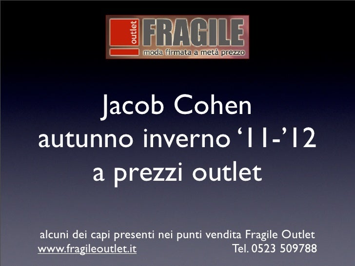 Jacob Cohenautunno inverno '11-'12    a prezzi outletalcuni dei capi presenti nei punti vendita Fragile Outletwww.fragileo...