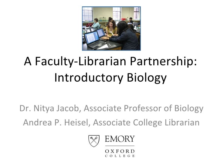 A Faculty-Librarian Partnership: Introductory Biology Dr. Nitya Jacob, Associate Professor of Biology Andrea P. Heisel, As...