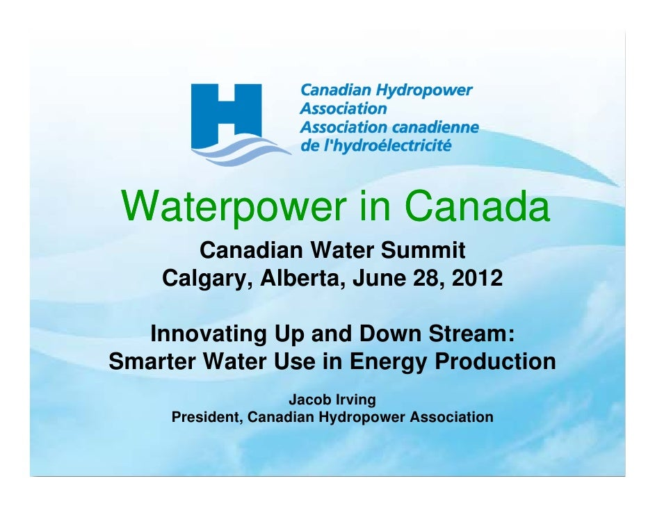 Waterpower in Canada       Canadian Water Summit    Calgary, Alberta, June 28, 2012  Innovating Up and Down Stream:Smarter...