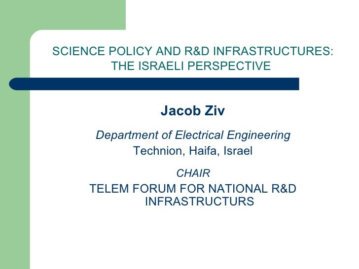 SCIENCE POLICY AND R&D INFRASTRUCTURES: THE ISRAELI PERSPECTIVE   <ul><li>Jacob Ziv </li></ul><ul><li>Department of Electr...