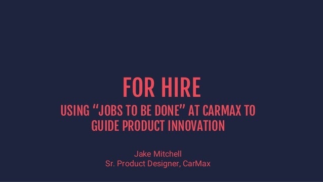 "FOR HIRE USING ""JOBS TO BE DONE"" AT CARMAX TO GUIDE PRODUCT INNOVATION Jake Mitchell Sr. Product Designer, CarMax"