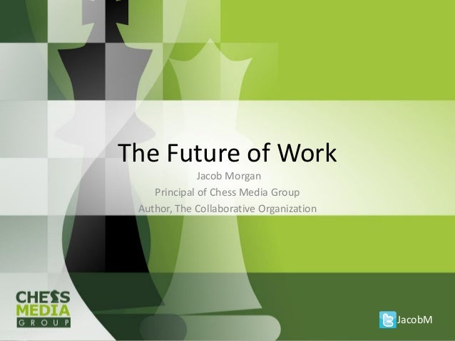 The Future of Work Jacob Morgan Principal of Chess Media Group Author, The Collaborative Organization  JacobM