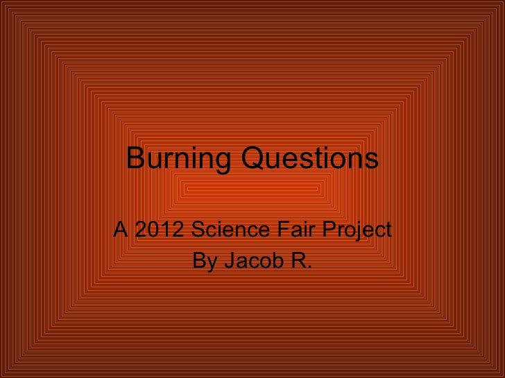 Burning Questions A 2012 Science Fair Project By Jacob R.