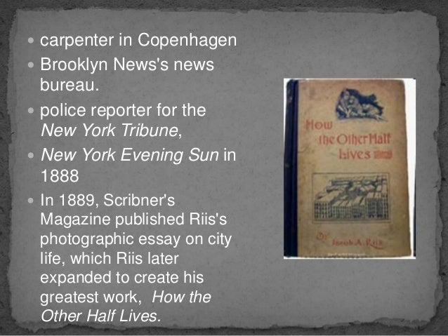 how the other half lives the portrayal of jacob riis essay Studies among the tenements of new york jacob a riis from npr , jacob riis: shedding light on nyc's 'other half,' by robert siegel, on 30 june 2008:through photos and writings documenting poverty in new york city in the late 19th century, a danish immigrant became a famous campaigner against slum housing.