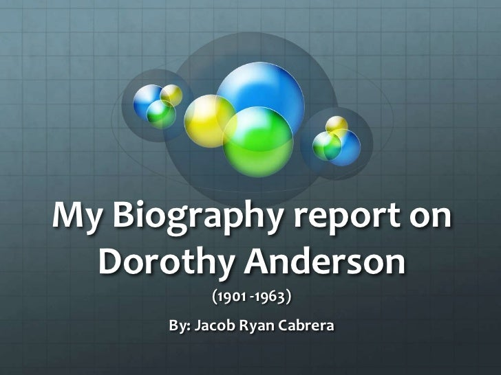 My Biography report on  Dorothy Anderson           (1901 -1963)      By: Jacob Ryan Cabrera