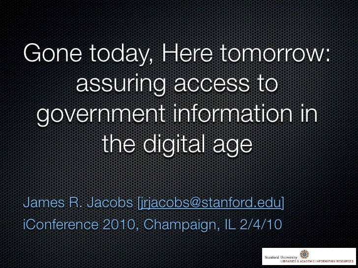 Gone today, Here tomorrow:     assuring access to  government information in       the digital age  James R. Jacobs [jrjac...